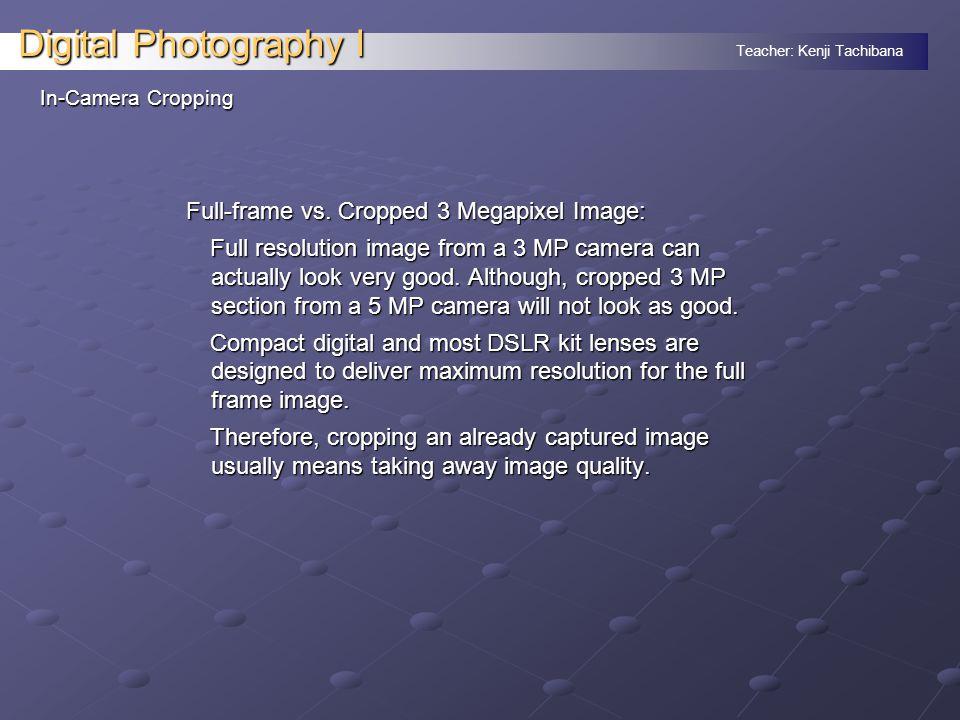 Teacher: Kenji Tachibana Digital Photography I In-Camera Cropping Full-frame vs.