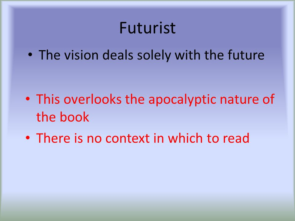 Futurist The vision deals solely with the future This overlooks the apocalyptic nature of the book There is no context in which to read