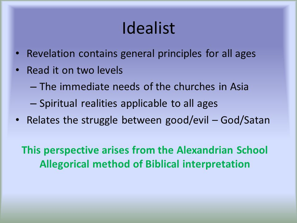 Idealist Revelation contains general principles for all ages Read it on two levels – The immediate needs of the churches in Asia – Spiritual realities