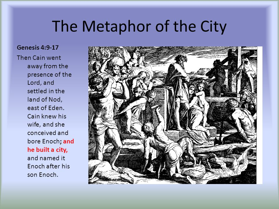 The Metaphor of the City Genesis 4:9-17 Then Cain went away from the presence of the Lord, and settled in the land of Nod, east of Eden. Cain knew his