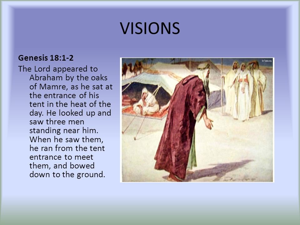 VISIONS Genesis 18:1-2 The Lord appeared to Abraham by the oaks of Mamre, as he sat at the entrance of his tent in the heat of the day. He looked up a