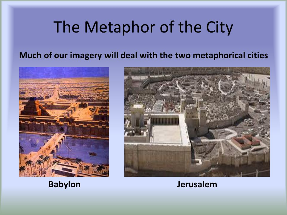 The Metaphor of the City JerusalemBabylon Much of our imagery will deal with the two metaphorical cities