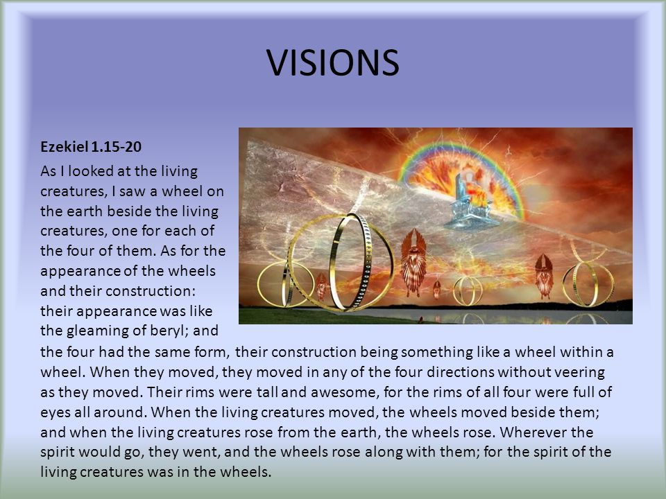 VISIONS Ezekiel 1.15-20 As I looked at the living creatures, I saw a wheel on the earth beside the living creatures, one for each of the four of them.
