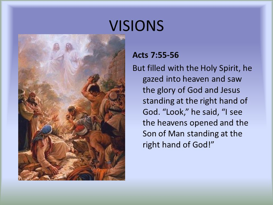 "VISIONS Acts 7:55-56 But filled with the Holy Spirit, he gazed into heaven and saw the glory of God and Jesus standing at the right hand of God. ""Look"