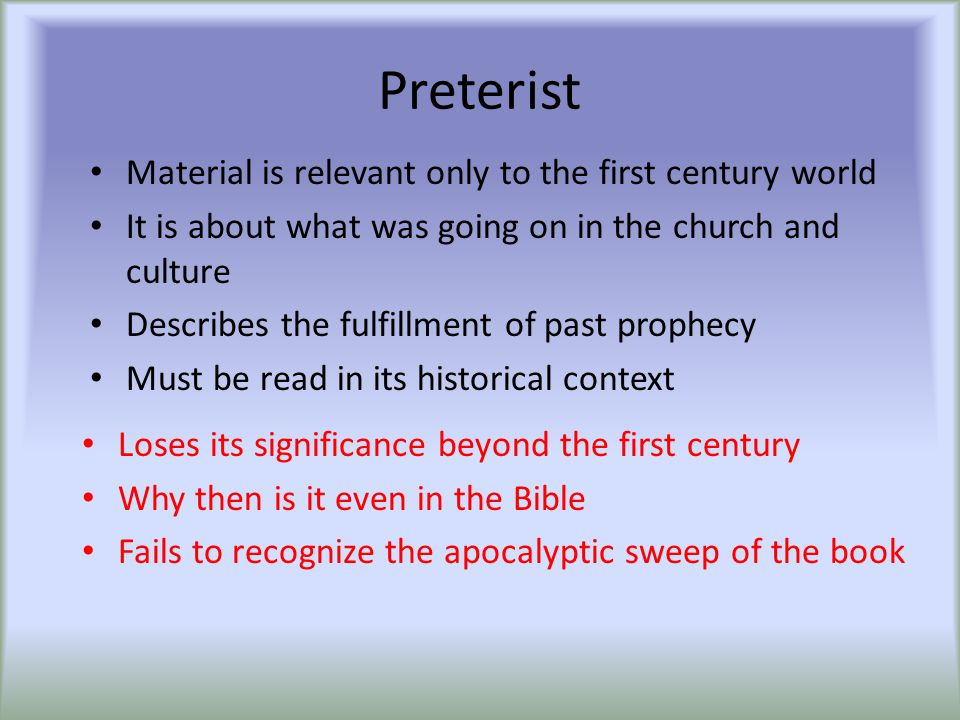 Preterist Material is relevant only to the first century world It is about what was going on in the church and culture Describes the fulfillment of pa