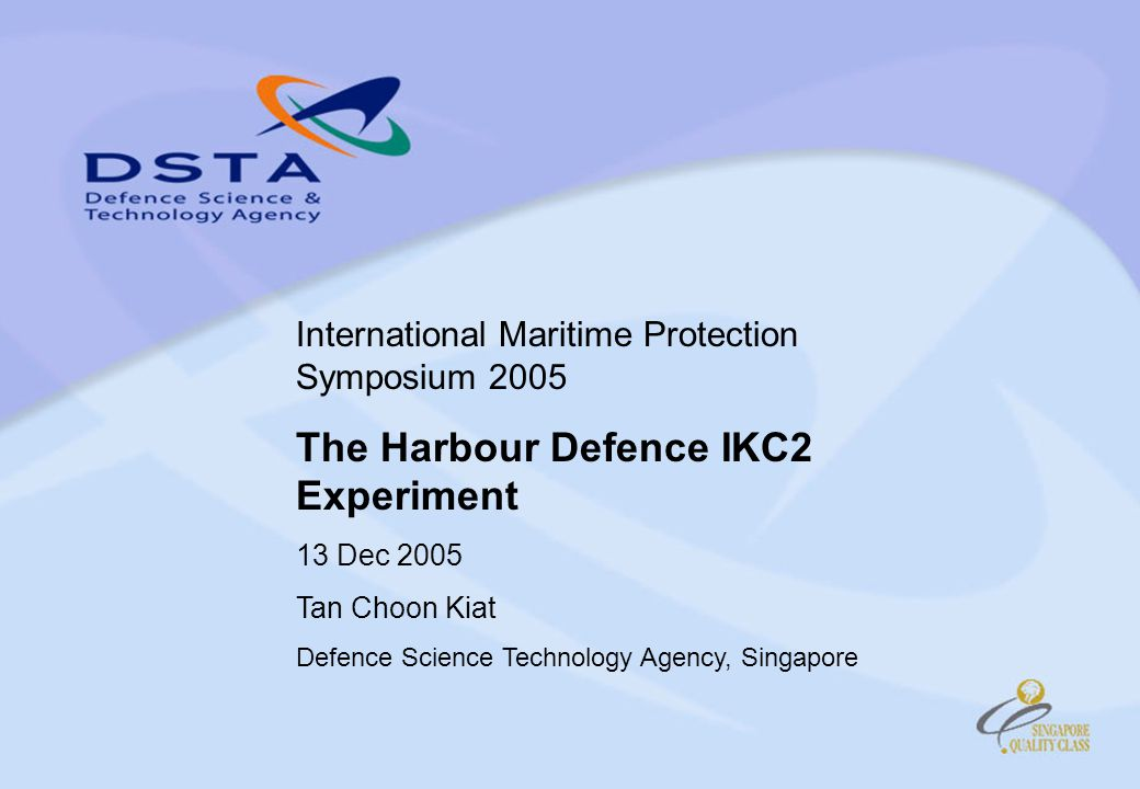 International Maritime Protection Symposium 2005 The Harbour Defence IKC2 Experiment 13 Dec 2005 Tan Choon Kiat Defence Science Technology Agency, Singapore