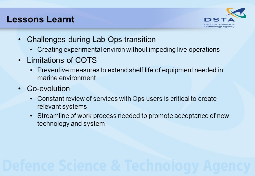 Lessons Learnt Challenges during Lab Ops transition Creating experimental environ without impeding live operations Limitations of COTS Preventive measures to extend shelf life of equipment needed in marine environment Co-evolution Constant review of services with Ops users is critical to create relevant systems Streamline of work process needed to promote acceptance of new technology and system