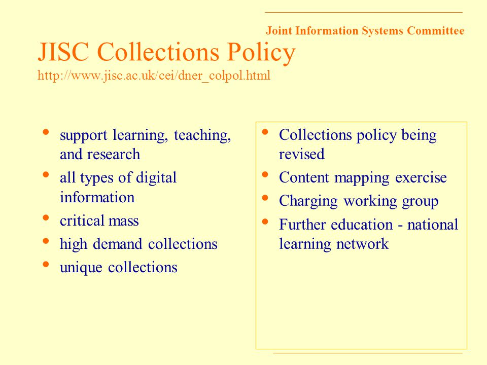 Joint Information Systems Committee JISC Collections Policy http://www.jisc.ac.uk/cei/dner_colpol.html support learning, teaching, and research all types of digital information critical mass high demand collections unique collections Collections policy being revised Content mapping exercise Charging working group Further education - national learning network