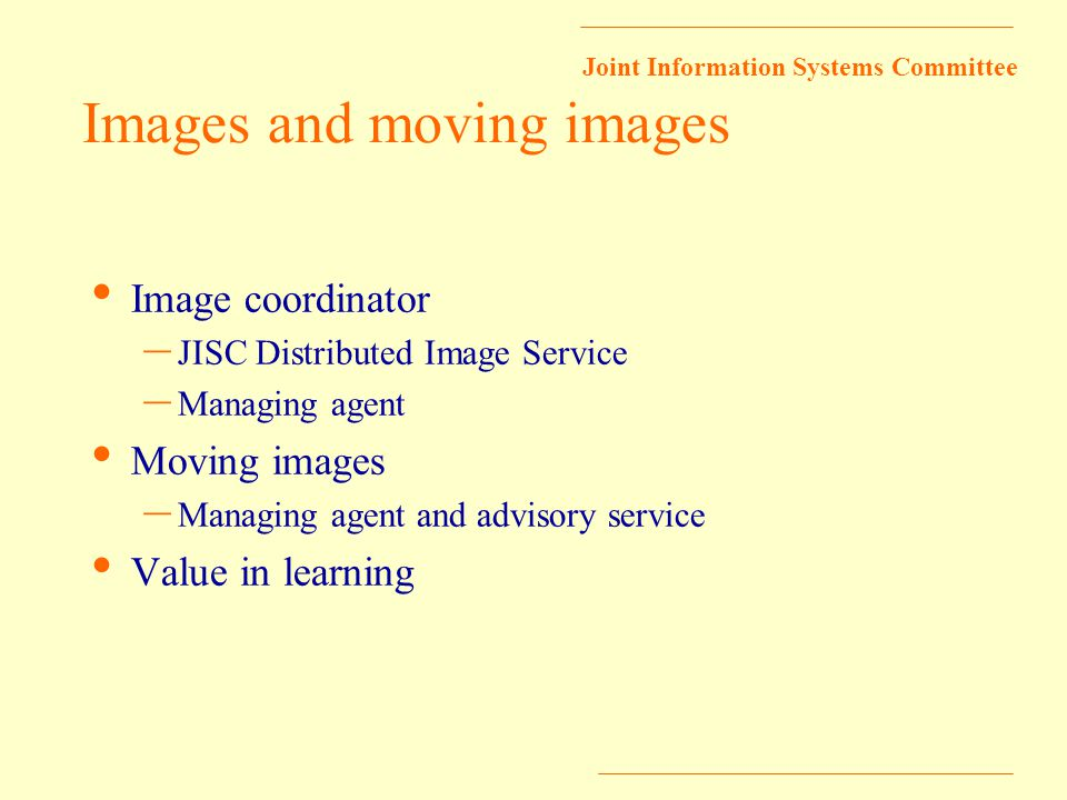 Joint Information Systems Committee Images and moving images Image coordinator – JISC Distributed Image Service – Managing agent Moving images – Managing agent and advisory service Value in learning