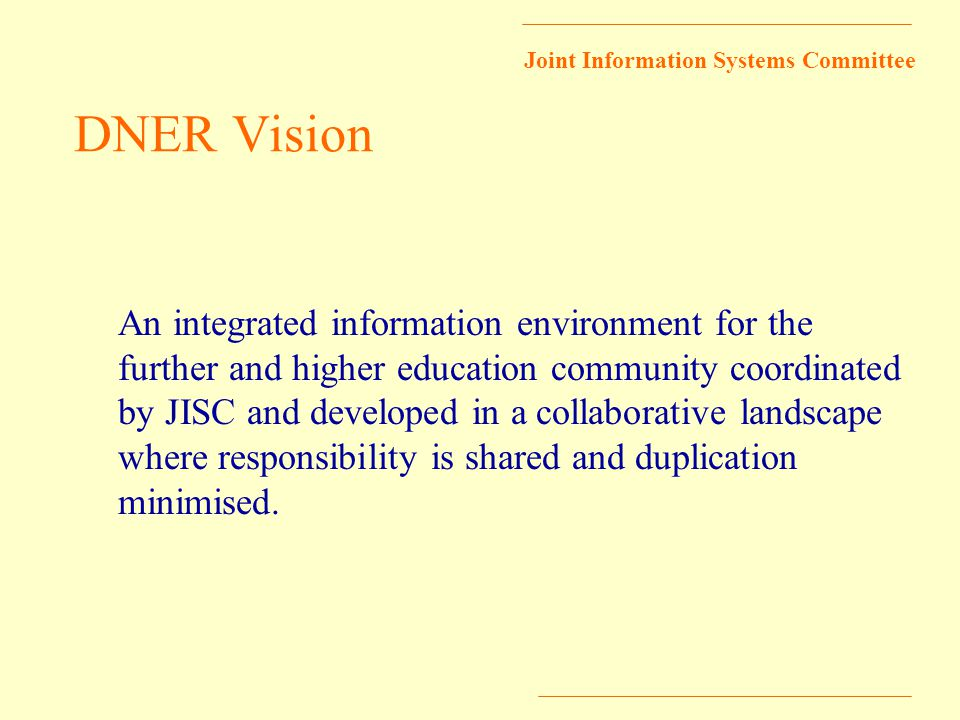 Joint Information Systems Committee DNER Vision An integrated information environment for the further and higher education community coordinated by JISC and developed in a collaborative landscape where responsibility is shared and duplication minimised.