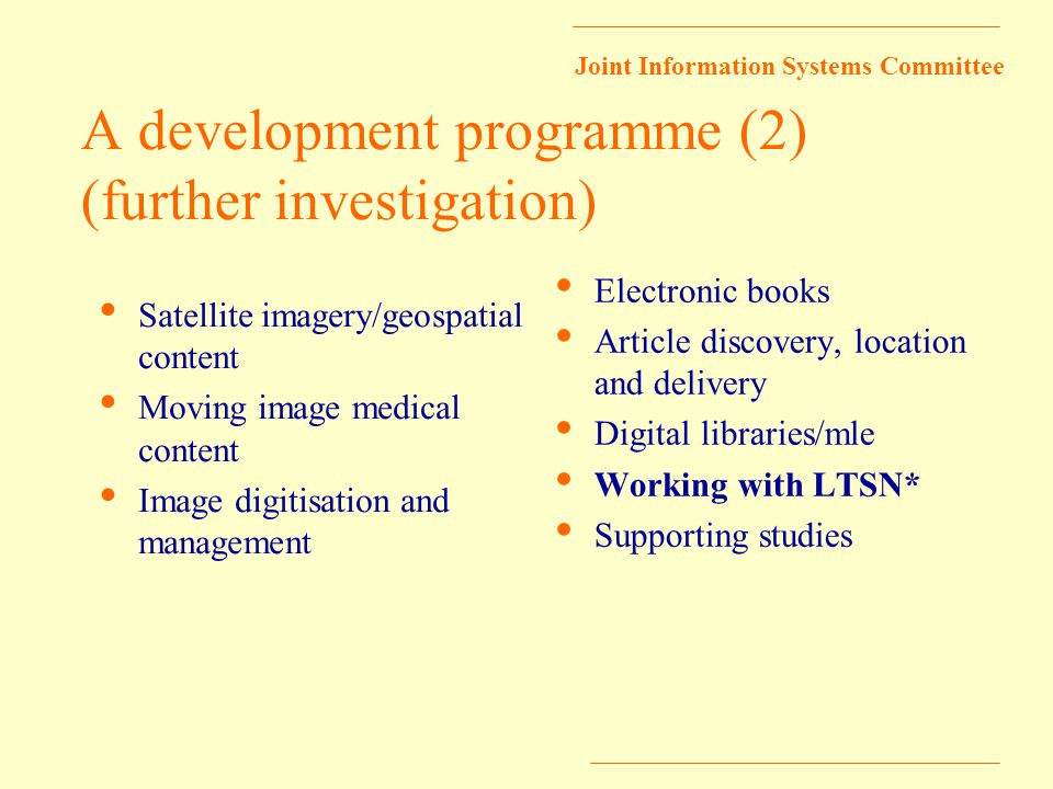 Joint Information Systems Committee A development programme (2) (further investigation) Satellite imagery/geospatial content Moving image medical content Image digitisation and management Electronic books Article discovery, location and delivery Digital libraries/mle Working with LTSN* Supporting studies