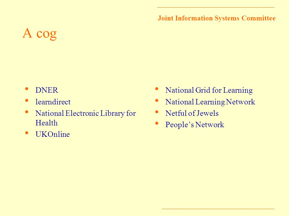 Joint Information Systems Committee A cog DNER learndirect National Electronic Library for Health UKOnline National Grid for Learning National Learning Network Netful of Jewels People's Network