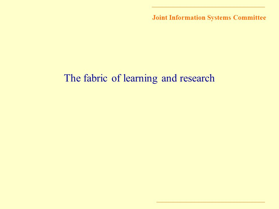 Joint Information Systems Committee The fabric of learning and research