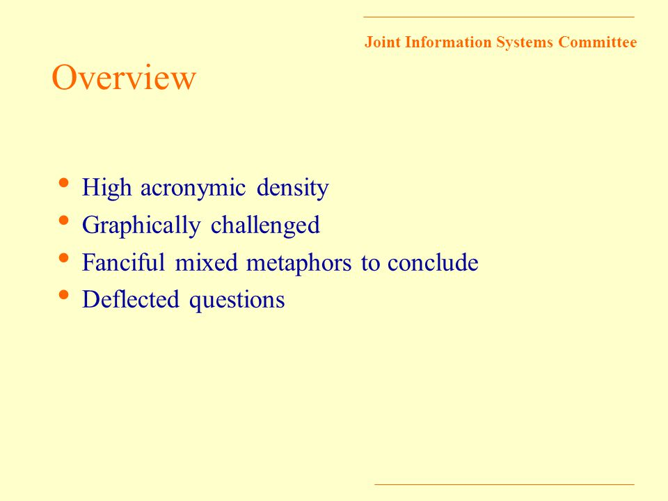 Joint Information Systems Committee Overview High acronymic density Graphically challenged Fanciful mixed metaphors to conclude Deflected questions
