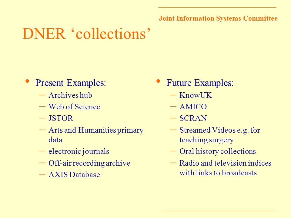 Joint Information Systems Committee DNER 'collections' Present Examples: – Archives hub – Web of Science – JSTOR – Arts and Humanities primary data – electronic journals – Off-air recording archive – AXIS Database Future Examples: – KnowUK – AMICO – SCRAN – Streamed Videos e.g.