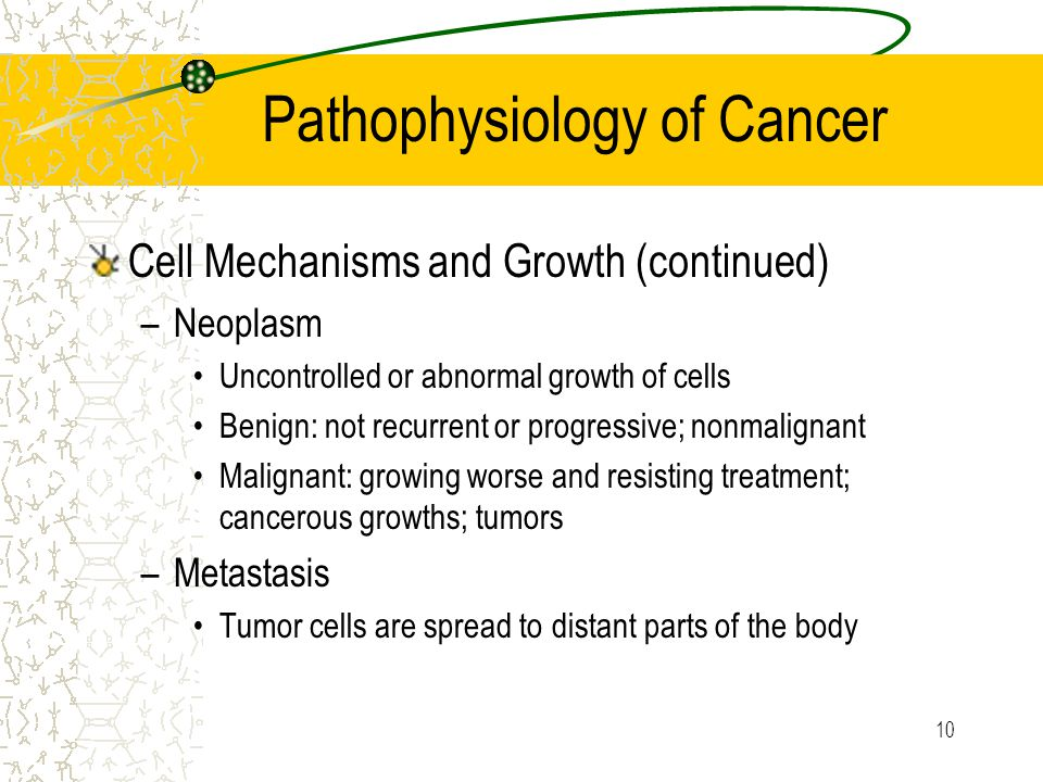 10 Pathophysiology of Cancer Cell Mechanisms and Growth (continued) –Neoplasm Uncontrolled or abnormal growth of cells Benign: not recurrent or progressive; nonmalignant Malignant: growing worse and resisting treatment; cancerous growths; tumors –Metastasis Tumor cells are spread to distant parts of the body