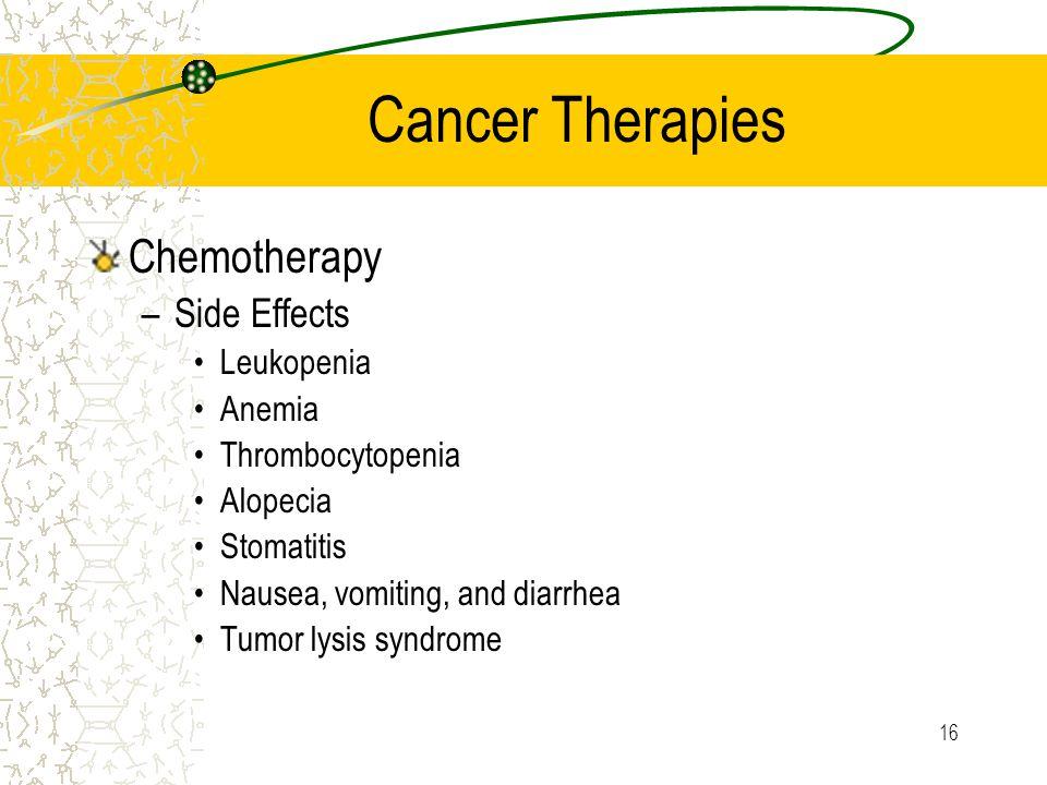 16 Cancer Therapies Chemotherapy –Side Effects Leukopenia Anemia Thrombocytopenia Alopecia Stomatitis Nausea, vomiting, and diarrhea Tumor lysis syndrome