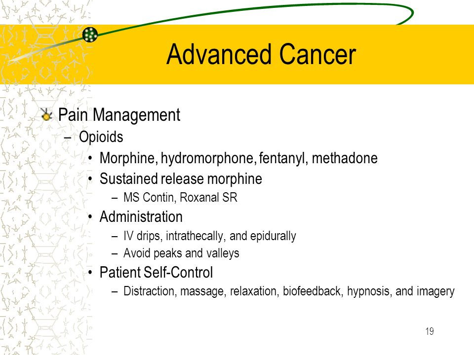 19 Advanced Cancer Pain Management –Opioids Morphine, hydromorphone, fentanyl, methadone Sustained release morphine –MS Contin, Roxanal SR Administration –IV drips, intrathecally, and epidurally –Avoid peaks and valleys Patient Self-Control –Distraction, massage, relaxation, biofeedback, hypnosis, and imagery