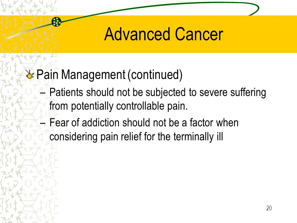 20 Advanced Cancer Pain Management (continued) –Patients should not be subjected to severe suffering from potentially controllable pain.
