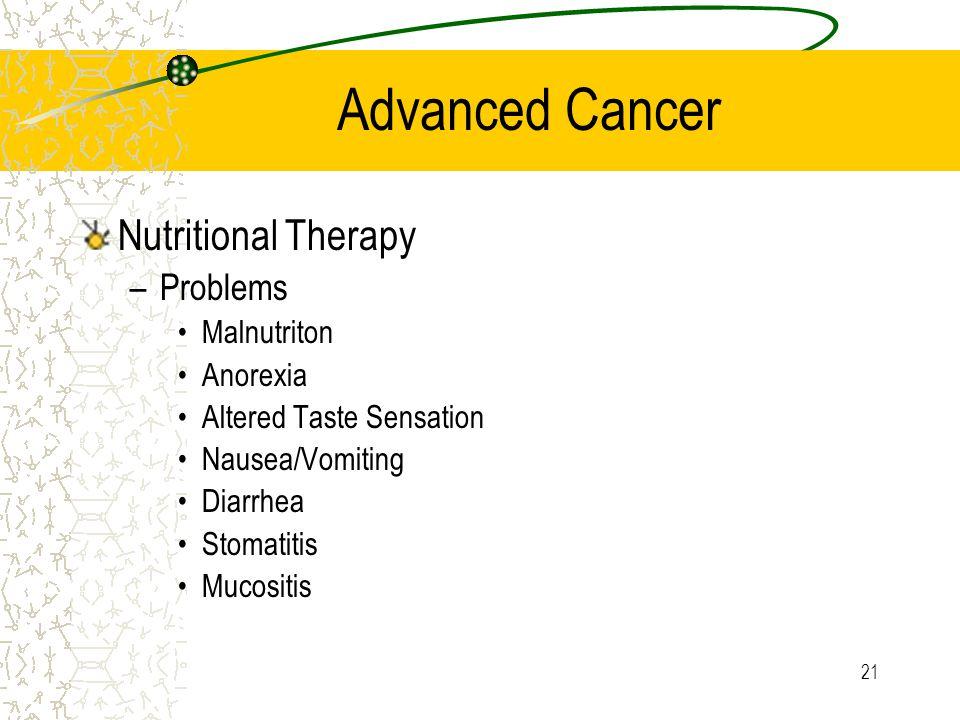 21 Advanced Cancer Nutritional Therapy –Problems Malnutriton Anorexia Altered Taste Sensation Nausea/Vomiting Diarrhea Stomatitis Mucositis