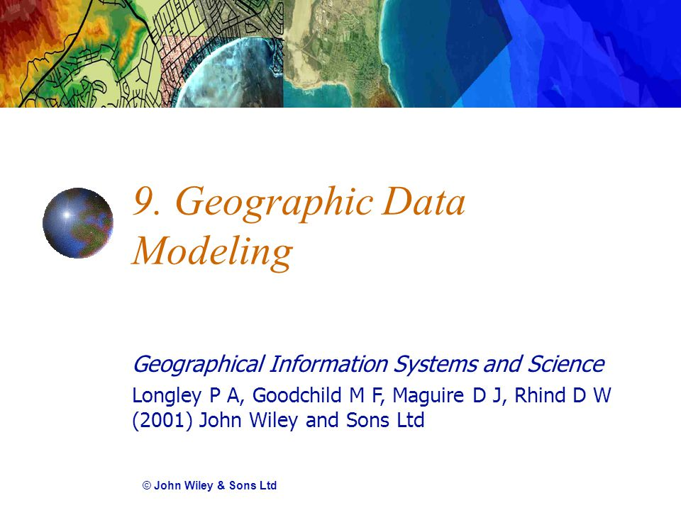 Geographical Information Systems and Science Longley P A, Goodchild M F, Maguire D J, Rhind D W (2001) John Wiley and Sons Ltd 9.