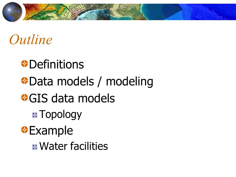 Outline Definitions Data models / modeling GIS data models Topology Example Water facilities