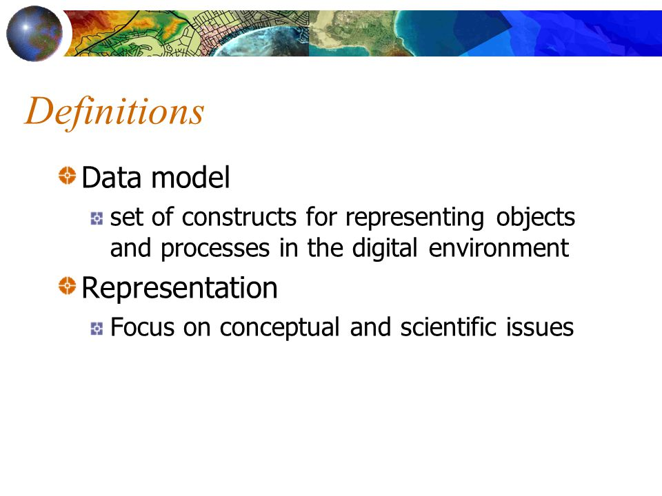 Definitions Data model set of constructs for representing objects and processes in the digital environment Representation Focus on conceptual and scientific issues