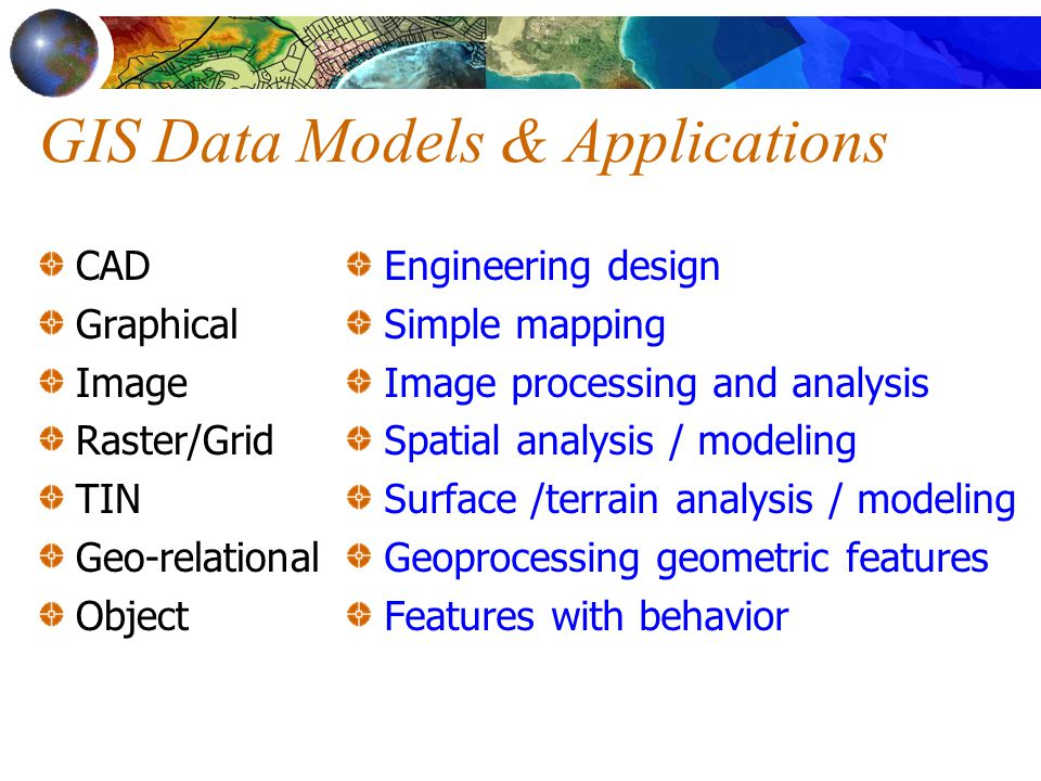 GIS Data Models & Applications CAD Graphical Image Raster/Grid TIN Geo-relational Object Engineering design Simple mapping Image processing and analysis Spatial analysis / modeling Surface /terrain analysis / modeling Geoprocessing geometric features Features with behavior