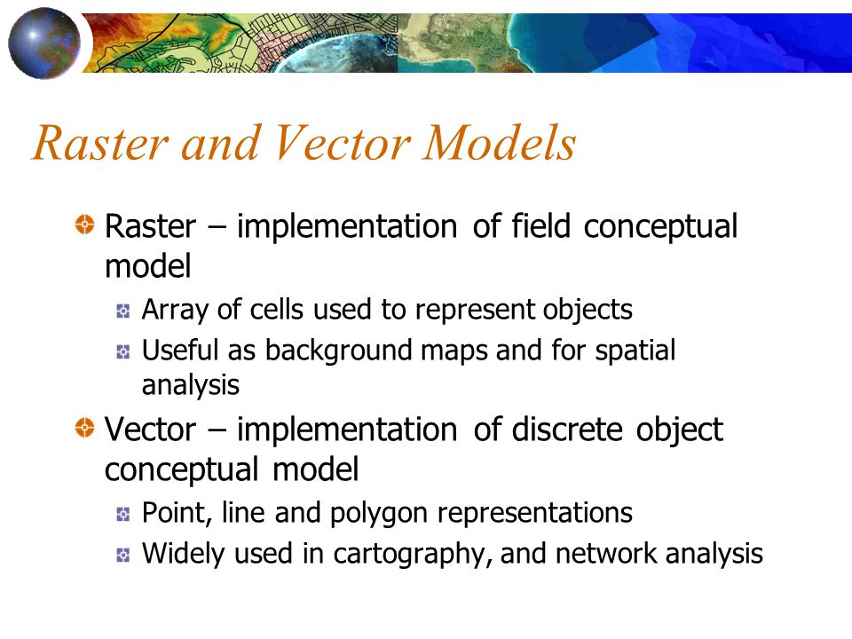 Raster and Vector Models Raster – implementation of field conceptual model Array of cells used to represent objects Useful as background maps and for spatial analysis Vector – implementation of discrete object conceptual model Point, line and polygon representations Widely used in cartography, and network analysis