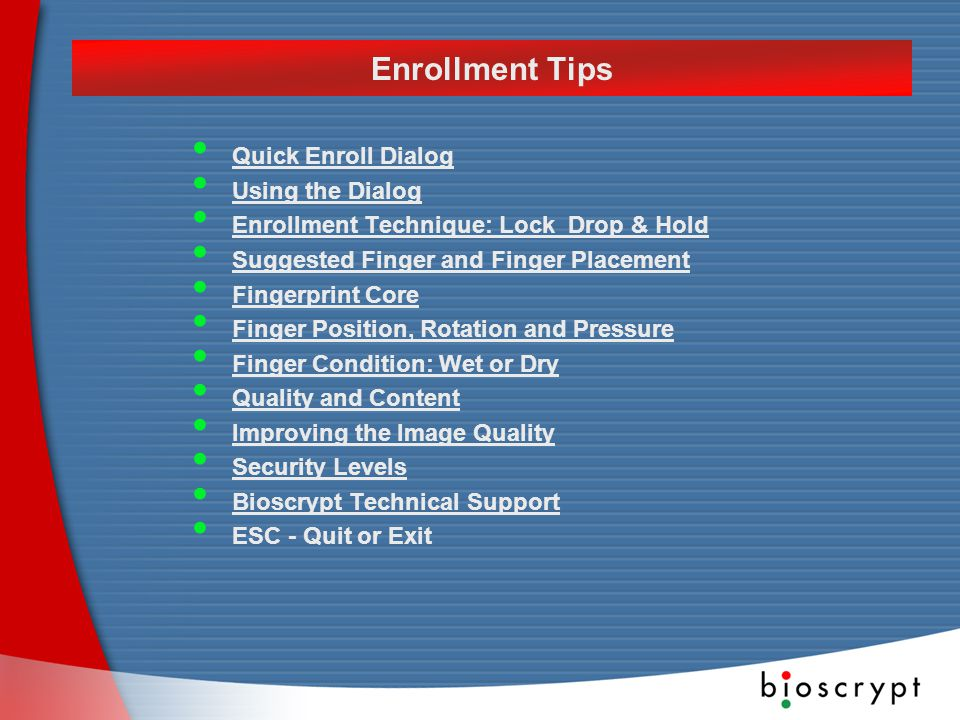 Quick Enroll Dialog Using the Dialog Enrollment Technique: Lock Drop & Hold Suggested Finger and Finger Placement Fingerprint Core Finger Position, Rotation and Pressure Finger Condition: Wet or Dry Quality and Content Improving the Image Quality Improving the Image Quality Security Levels Bioscrypt Technical Support ESC - Quit or Exit Enrollment Tips