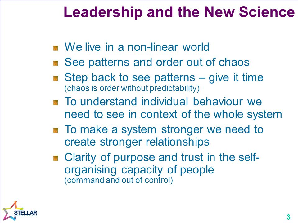 3 Leadership and the New Science We live in a non-linear world See patterns and order out of chaos Step back to see patterns – give it time (chaos is order without predictability) To understand individual behaviour we need to see in context of the whole system To make a system stronger we need to create stronger relationships Clarity of purpose and trust in the self- organising capacity of people (command and out of control)