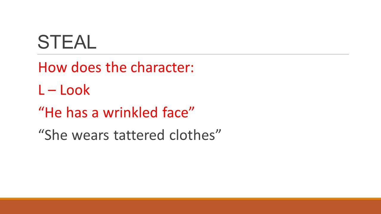 STEAL How does the character: L – Look He has a wrinkled face She wears tattered clothes