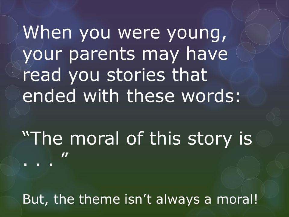 "When you were young, your parents may have read you stories that ended with these words: ""The moral of this story is... "" But, the theme isn't always"