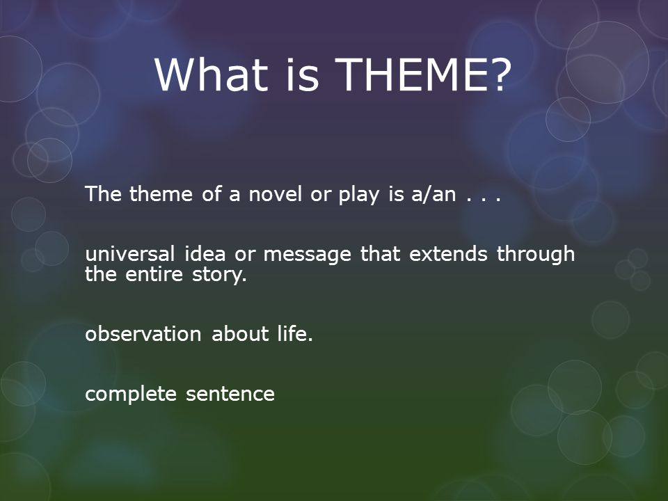 What is THEME? The theme of a novel or play is a/an... universal idea or message that extends through the entire story. observation about life. comple