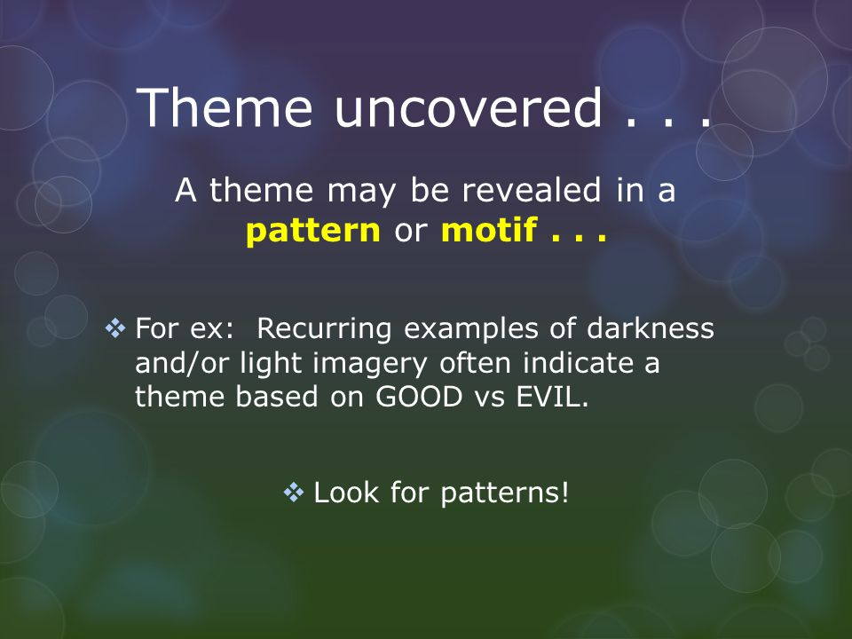Theme uncovered... A theme may be revealed in a pattern or motif...  For ex: Recurring examples of darkness and/or light imagery often indicate a the
