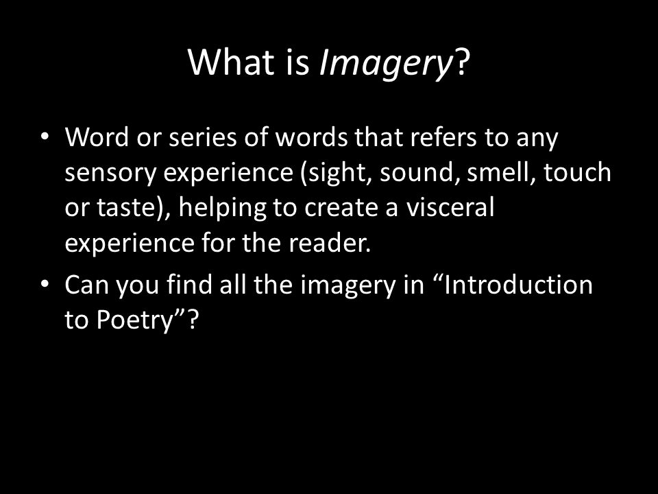 What is Imagery? Word or series of words that refers to any sensory experience (sight, sound, smell, touch or taste), helping to create a visceral exp