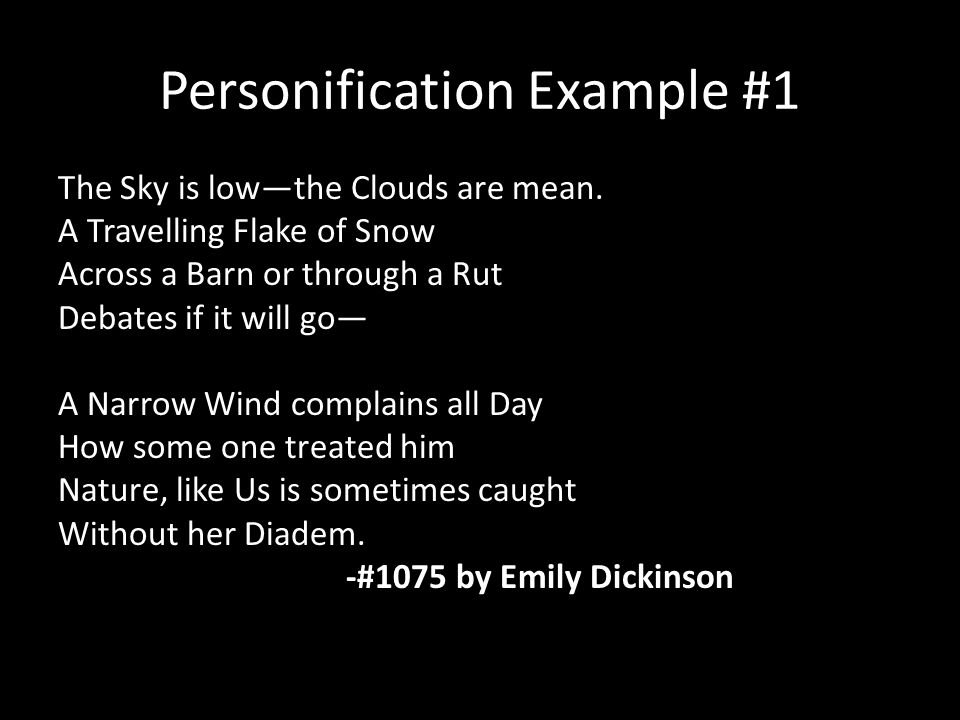 Personification Example #1 The Sky is low—the Clouds are mean. A Travelling Flake of Snow Across a Barn or through a Rut Debates if it will go— A Narr