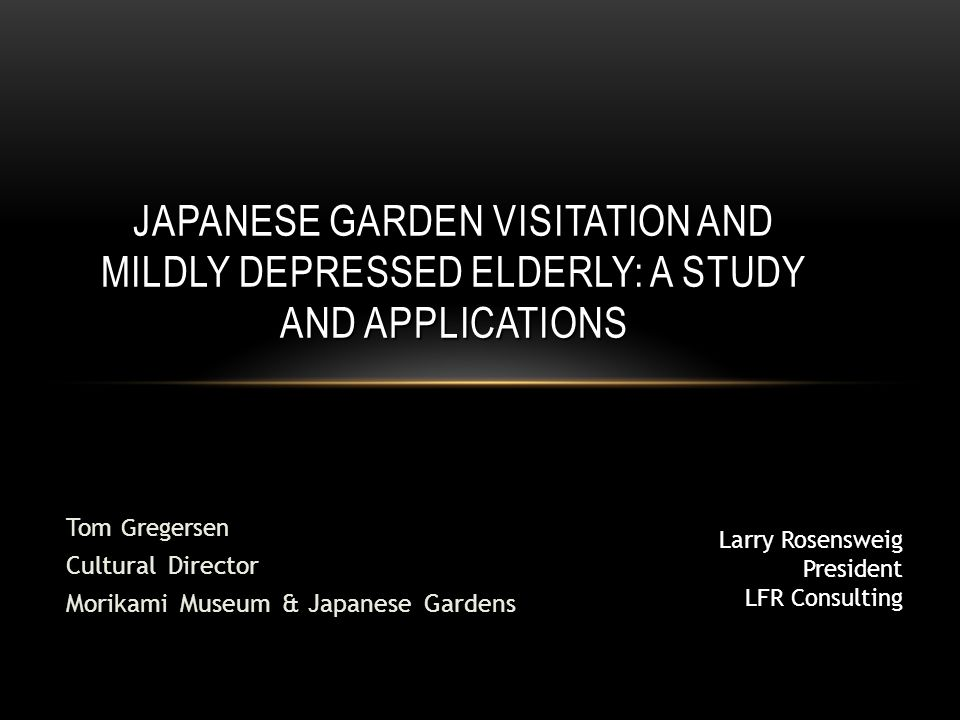 Tom Gregersen Cultural Director Morikami Museum & Japanese Gardens JAPANESE GARDEN VISITATION AND MILDLY DEPRESSED ELDERLY: A STUDY AND APPLICATIONS Larry Rosensweig President LFR Consulting
