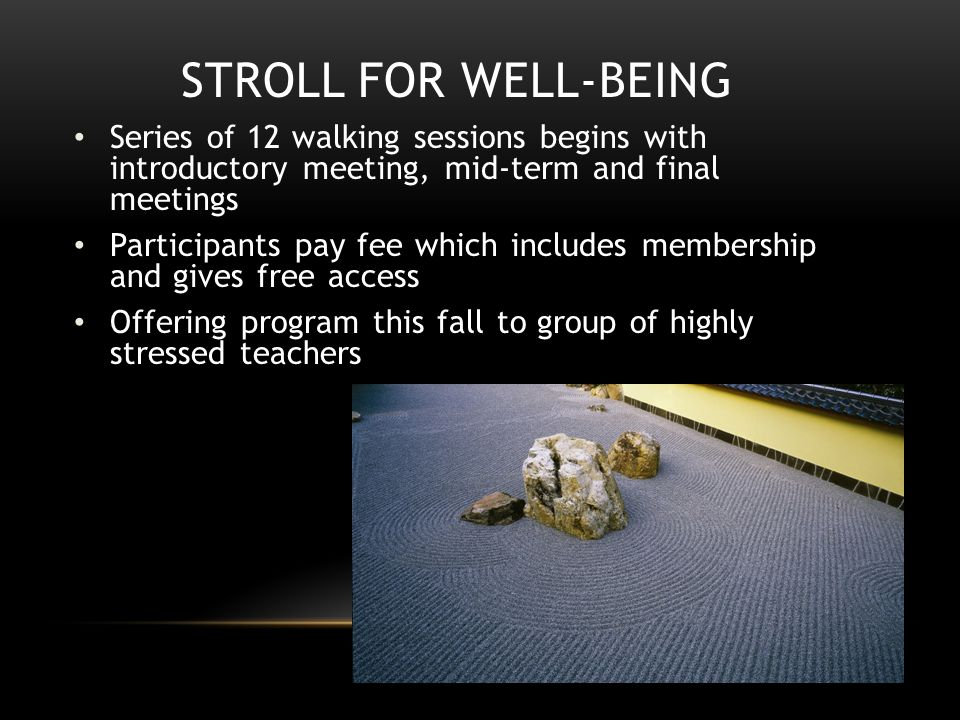STROLL FOR WELL-BEING Series of 12 walking sessions begins with introductory meeting, mid-term and final meetings Participants pay fee which includes membership and gives free access Offering program this fall to group of highly stressed teachers