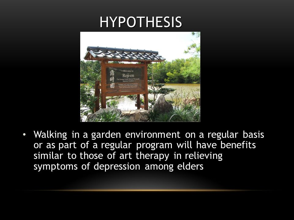 HYPOTHESIS Walking in a garden environment on a regular basis or as part of a regular program will have benefits similar to those of art therapy in relieving symptoms of depression among elders