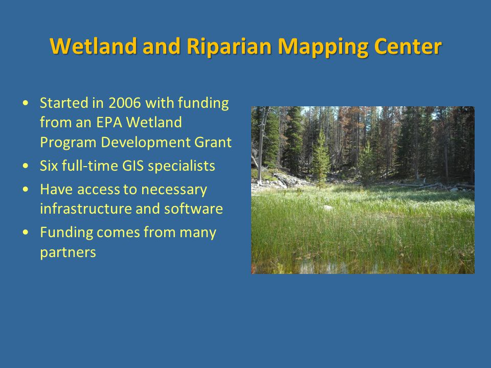 Wetland and Riparian Mapping Center Started in 2006 with funding from an EPA Wetland Program Development Grant Six full-time GIS specialists Have access to necessary infrastructure and software Funding comes from many partners