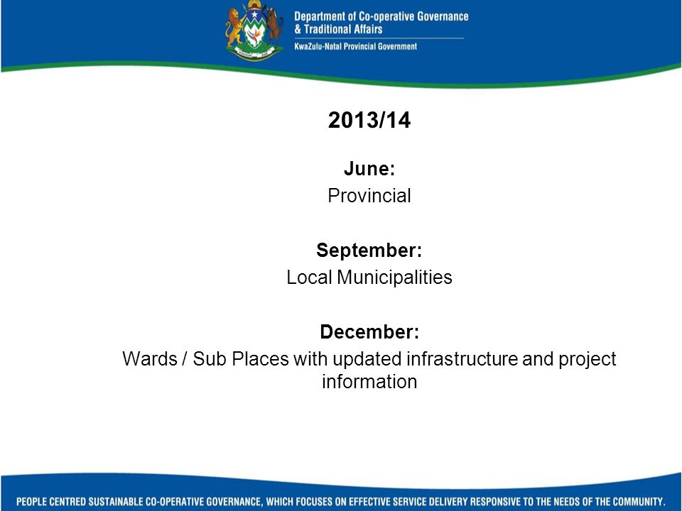 2013/14 June: Provincial September: Local Municipalities December: Wards / Sub Places with updated infrastructure and project information