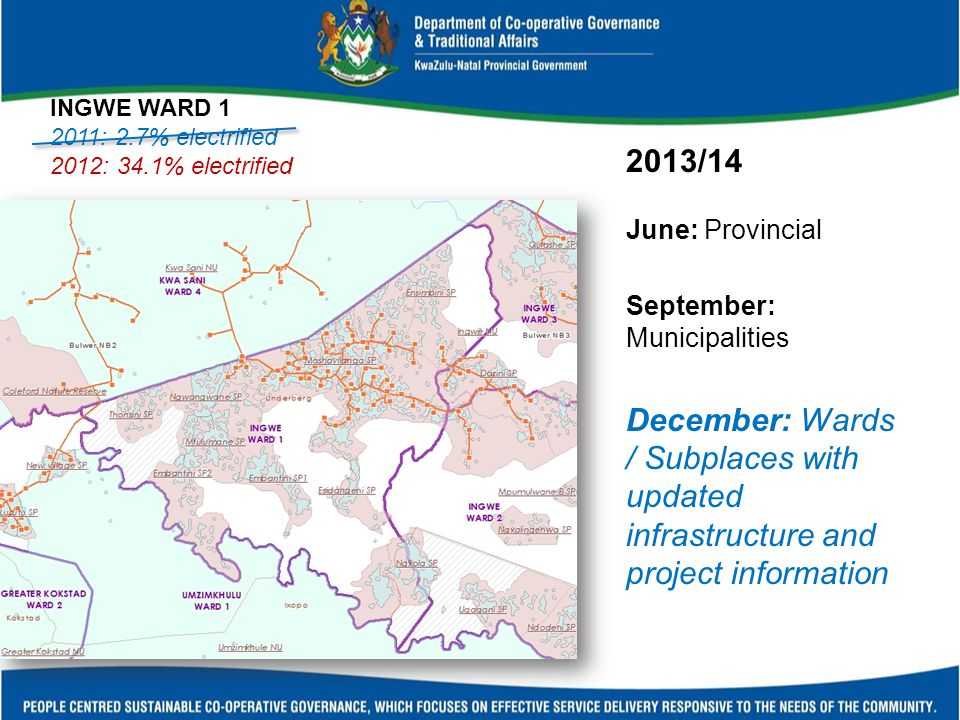 2013/14 June: Provincial September: Municipalities December: Wards / Subplaces with updated infrastructure and project information INGWE WARD 1 2011: 2.7% electrified 2012: 34.1% electrified