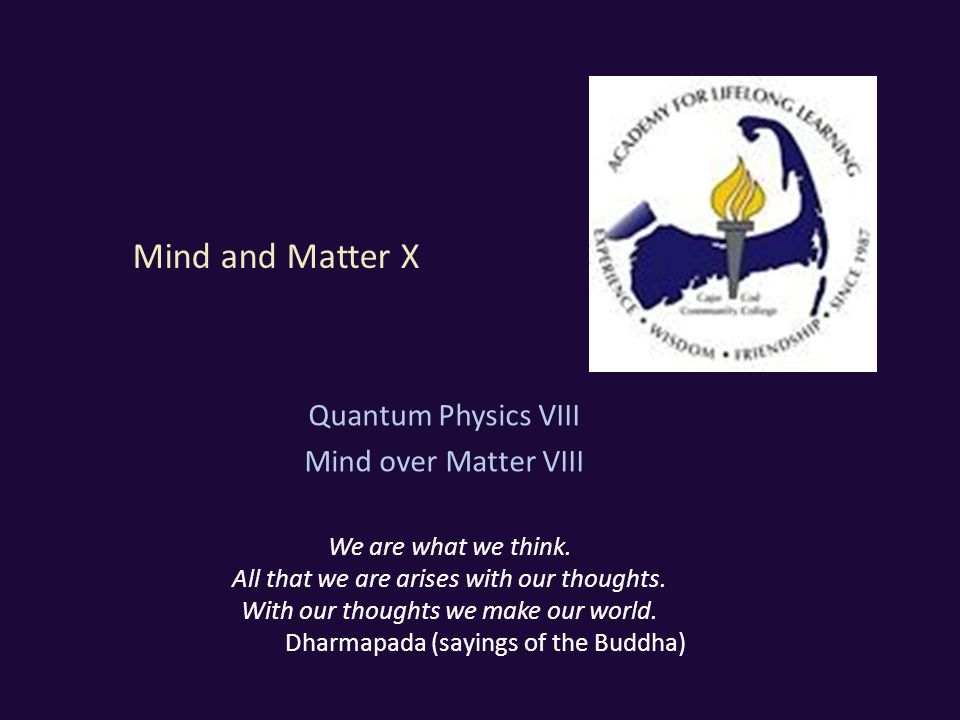 Mind and Matter X Quantum Physics VIII Mind over Matter VIII We are what we think.