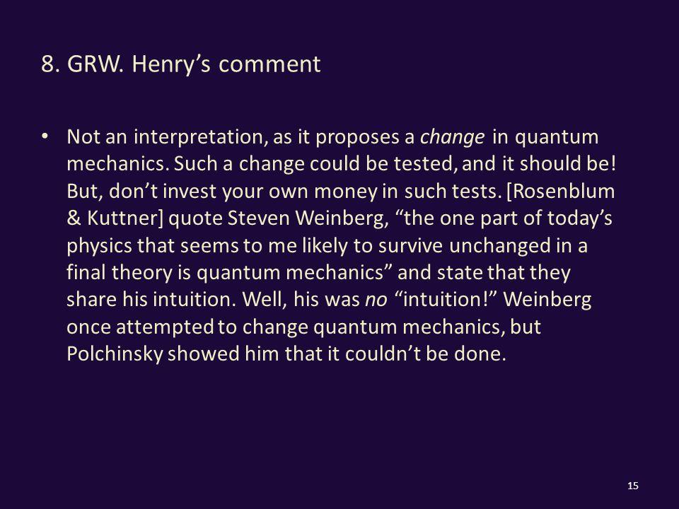 8. GRW. Henry's comment Not an interpretation, as it proposes a change in quantum mechanics.