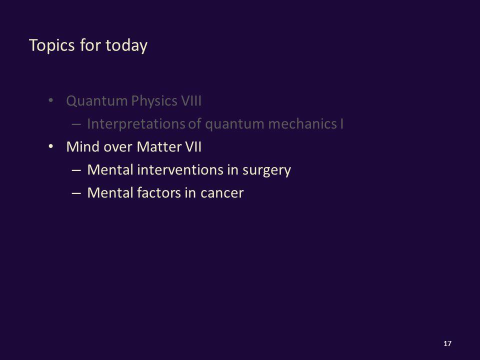 Topics for today Quantum Physics VIII – Interpretations of quantum mechanics I Mind over Matter VII – Mental interventions in surgery – Mental factors in cancer 17