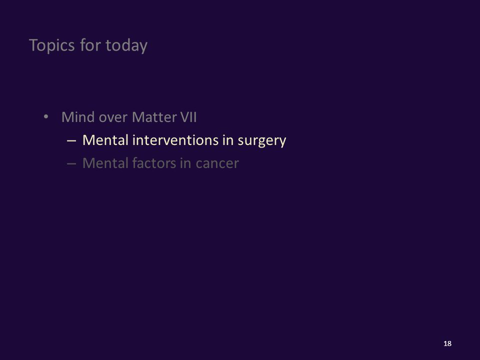 Topics for today Mind over Matter VII – Mental interventions in surgery – Mental factors in cancer 18
