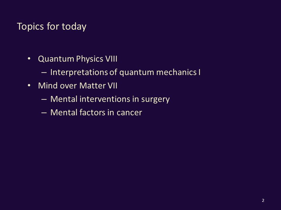 Topics for today Quantum Physics VIII – Interpretations of quantum mechanics I Mind over Matter VII – Mental interventions in surgery – Mental factors in cancer 2