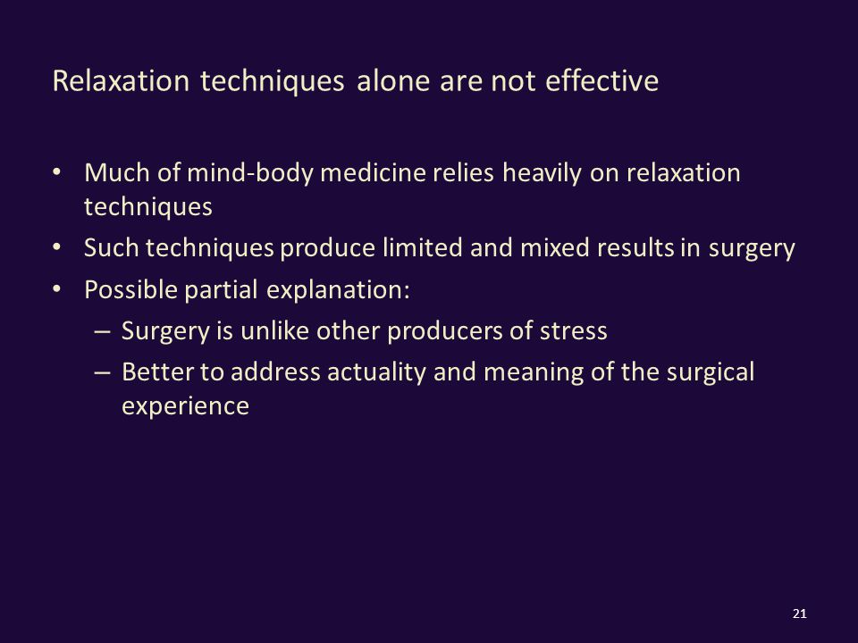 Relaxation techniques alone are not effective Much of mind-body medicine relies heavily on relaxation techniques Such techniques produce limited and mixed results in surgery Possible partial explanation: – Surgery is unlike other producers of stress – Better to address actuality and meaning of the surgical experience 21