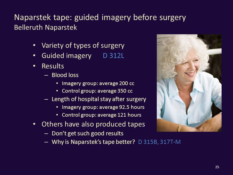 Naparstek tape: guided imagery before surgery Belleruth Naparstek Variety of types of surgery Guided imageryD 312L Results – Blood loss Imagery group: average 200 cc Control group: average 350 cc – Length of hospital stay after surgery Imagery group: average 92.5 hours Control group: average 121 hours Others have also produced tapes – Don't get such good results – Why is Naparstek's tape better.